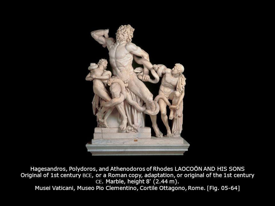 Hagesandros, Polydoros, and Athenodoros of Rhodes LAOCOÖN AND HIS SONS Original of 1st century BCE, or a Roman copy, adaptation, or original of the 1st century CE. Marble, height 8 (2.44 m). Musei Vaticani, Museo Pio Clementino, Cortile Ottagono, Rome. [Fig. 05-64]